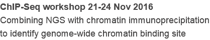 ChIP-Seq workshop 21-24 Nov 2016 Combining NGS with chromatin immunoprecipitation to identify genome-wide chromatin binding site