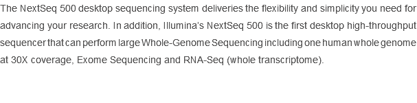 The NextSeq 500 desktop sequencing system deliveries the flexibility and simplicity you need for advancing your research. In addition, Illumina's NextSeq 500 is the first desktop high-throughput sequencer that can perform large Whole-Genome Sequencing including one human whole genome at 30X coverage, Exome Sequencing and RNA-Seq (whole transcriptome).