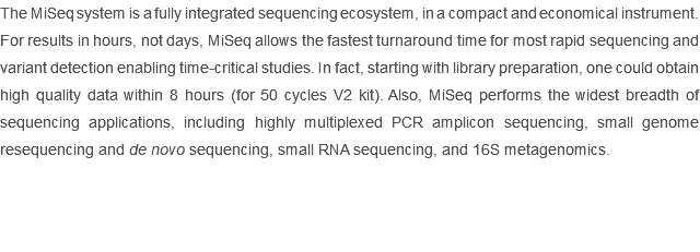 The MiSeq system is a fully integrated sequencing ecosystem, in a compact and economical instrument. For results in hours, not days, MiSeq allows the fastest turnaround time for most rapid sequencing and variant detection enabling time-critical studies. In fact, starting with library preparation, one could obtain high quality data within 8 hours (for 50 cycles V2 kit). Also, MiSeq performs the widest breadth of sequencing applications, including highly multiplexed PCR amplicon sequencing, small genome resequencing and de novo sequencing, small RNA sequencing, and 16S metagenomics.
